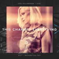 More information on This Changes Everything Lou Fellingham Live